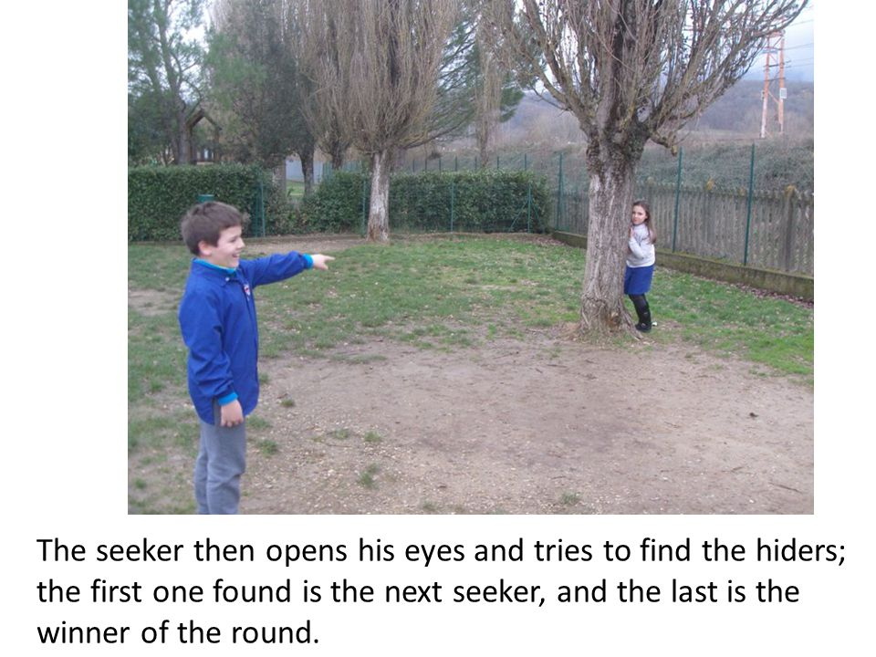 The seeker then opens his eyes and tries to find the hiders; the first one found is the next seeker, and the last is the winner of the round.