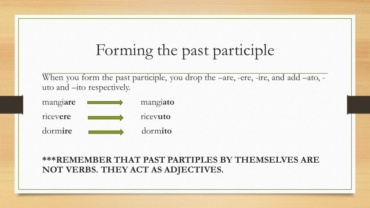 Forming the past participle When you form the past participle, you drop the –are, -ere, -ire, and add –ato, - uto and –ito respectively.