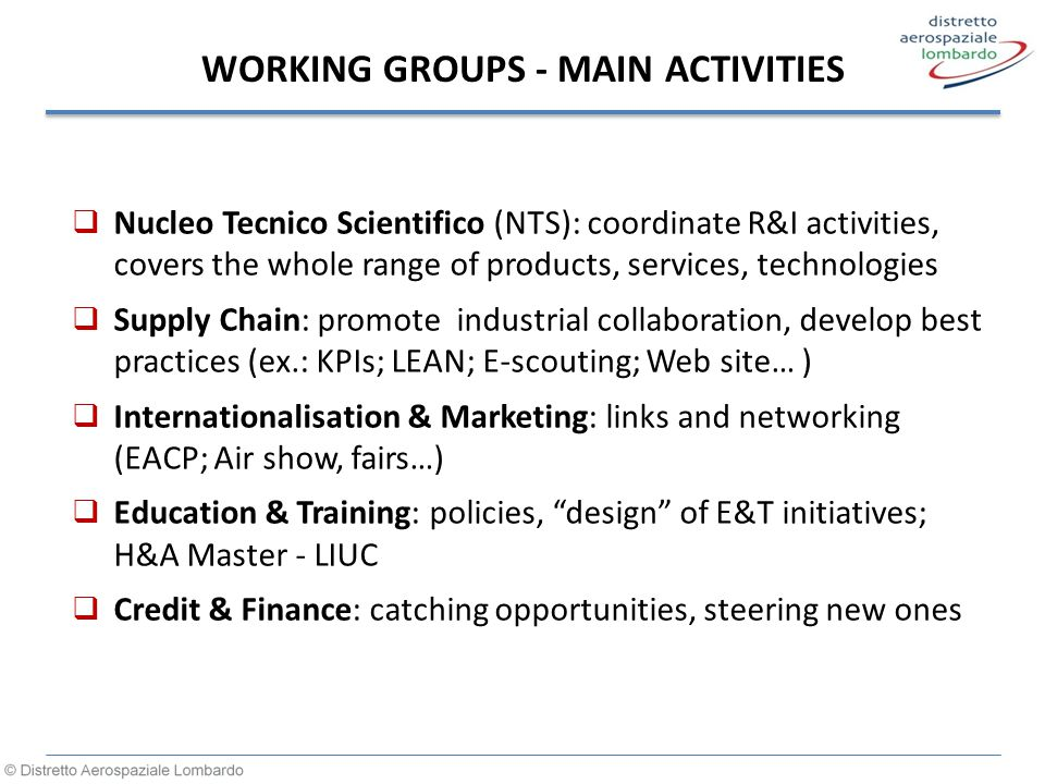 WORKING GROUPS - MAIN ACTIVITIES  Nucleo Tecnico Scientifico (NTS): coordinate R&I activities, covers the whole range of products, services, technologies  Supply Chain: promote industrial collaboration, develop best practices (ex.: KPIs; LEAN; E-scouting; Web site… )  Internationalisation & Marketing: links and networking (EACP; Air show, fairs…)  Education & Training: policies, design of E&T initiatives; H&A Master - LIUC  Credit & Finance: catching opportunities, steering new ones