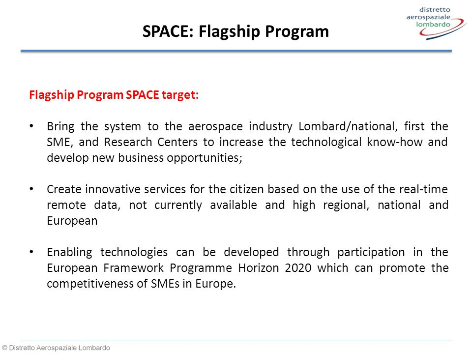 SPACE: Flagship Program Flagship Program SPACE target: Bring the system to the aerospace industry Lombard/national, first the SME, and Research Centers to increase the technological know-how and develop new business opportunities; Create innovative services for the citizen based on the use of the real-time remote data, not currently available and high regional, national and European Enabling technologies can be developed through participation in the European Framework Programme Horizon 2020 which can promote the competitiveness of SMEs in Europe.