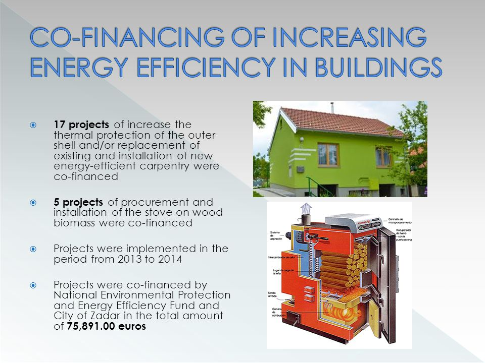 17 projects of increase the thermal protection of the outer shell and/or replacement of existing and installation of new energy-efficient carpentry were co-financed  5 projects of procurement and installation of the stove on wood biomass were co-financed  Projects were implemented in the period from 2013 to 2014  Projects were co-financed by National Environmental Protection and Energy Efficiency Fund and City of Zadar in the total amount of 75,891.00 euros