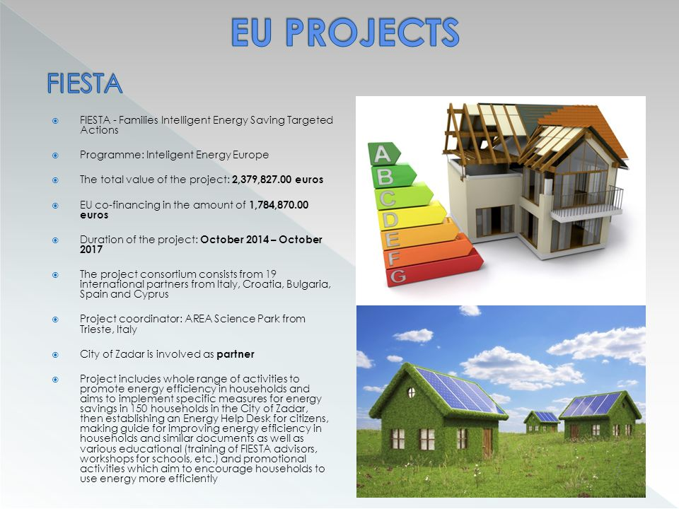  FIESTA - Families Intelligent Energy Saving Targeted Actions  Programme: Inteligent Energy Europe  The total value of the project: 2,379,827.00 euros  EU co-financing in the amount of 1,784,870.00 euros  Duration of the project: October 2014 – October 2017  The project consortium consists from 19 international partners from Italy, Croatia, Bulgaria, Spain and Cyprus  Project coordinator: AREA Science Park from Trieste, Italy  City of Zadar is involved as partner  Project includes whole range of activities to promote energy efficiency in households and aims to implement specific measures for energy savings in 150 households in the City of Zadar, then establishing an Energy Help Desk for citizens, making guide for improving energy efficiency in households and similar documents as well as various educational (training of FIESTA advisors, workshops for schools, etc.) and promotional activities which aim to encourage households to use energy more efficiently