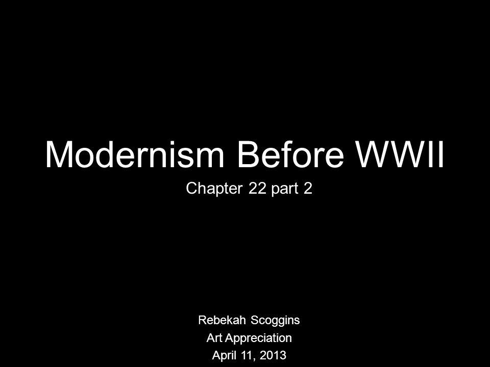 Modernism Before WWII Chapter 22 part 2 Rebekah Scoggins Art Appreciation April 11, 2013