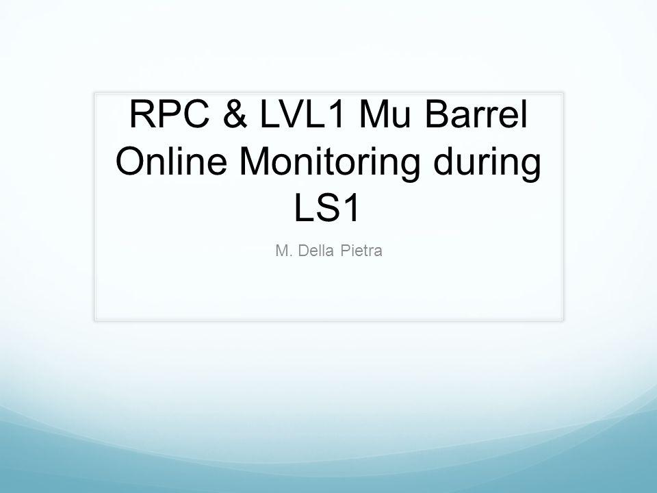 RPC & LVL1 Mu Barrel Online Monitoring during LS1 M. Della Pietra