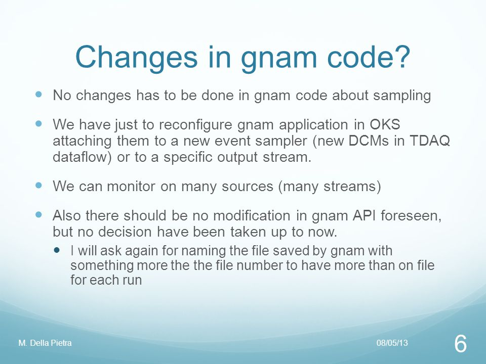 Changes in gnam code? 08/05/13M. Della Pietra 6 No changes has to be done in gnam code about sampling We have just to reconfigure gnam application in