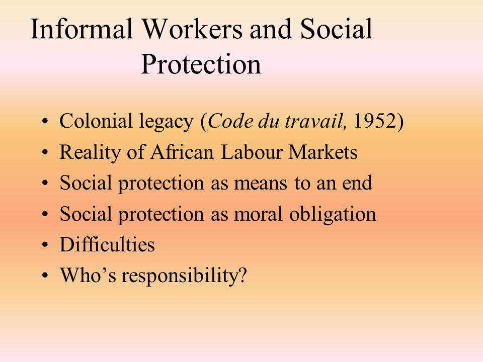 Informal Workers and Social Protection Colonial legacy (Code du travail, 1952) Reality of African Labour Markets Social protection as means to an end Social protection as moral obligation Difficulties Who's responsibility
