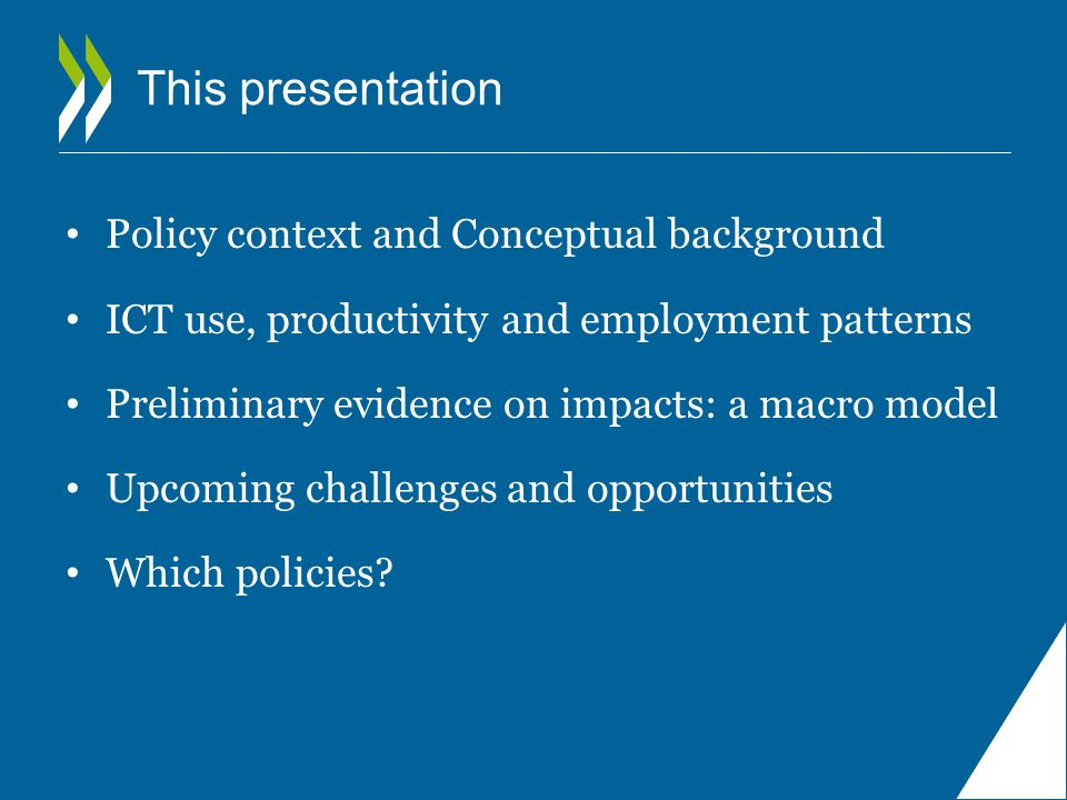 This presentation Policy context and Conceptual background ICT use, productivity and employment patterns Preliminary evidence on impacts: a macro model Upcoming challenges and opportunities Which policies