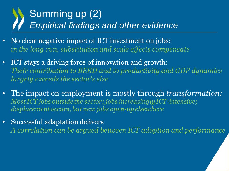 Summing up (2) Empirical findings and other evidence No clear negative impact of ICT investment on jobs: in the long run, substitution and scale effects compensate ICT stays a driving force of innovation and growth: Their contribution to BERD and to productivity and GDP dynamics largely exceeds the sector's size The impact on employment is mostly through transformation : Most ICT jobs outside the sector; jobs increasingly ICT-intensive; displacement occurs, but new jobs open-up elsewhere Successful adaptation delivers A correlation can be argued between ICT adoption and performance