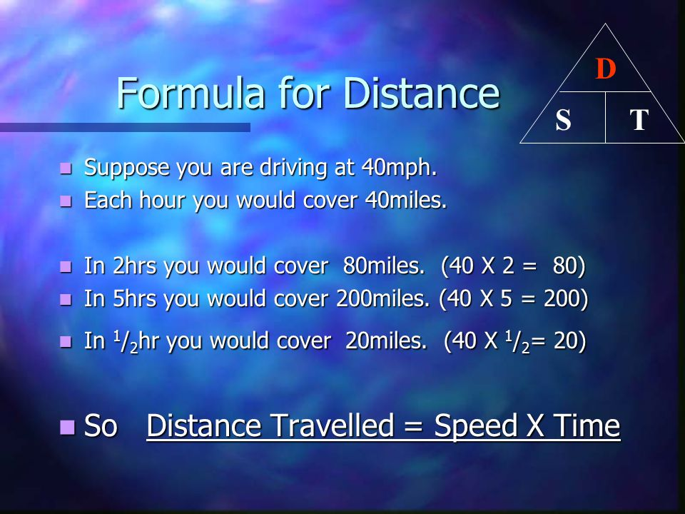 Formula for Distance Formula for Distance Suppose you are driving at 40mph. Suppose you are driving at 40mph. Each hour you would cover 40miles. Each
