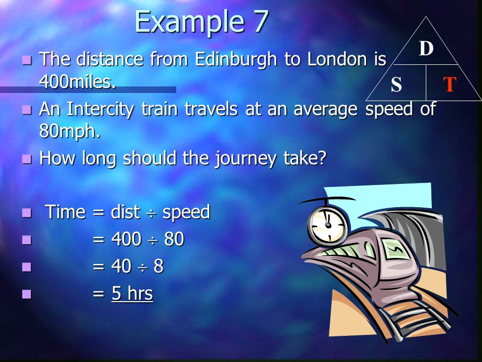Example 7 Example 7 The distance from Edinburgh to London is 400miles. The distance from Edinburgh to London is 400miles. An Intercity train travels a