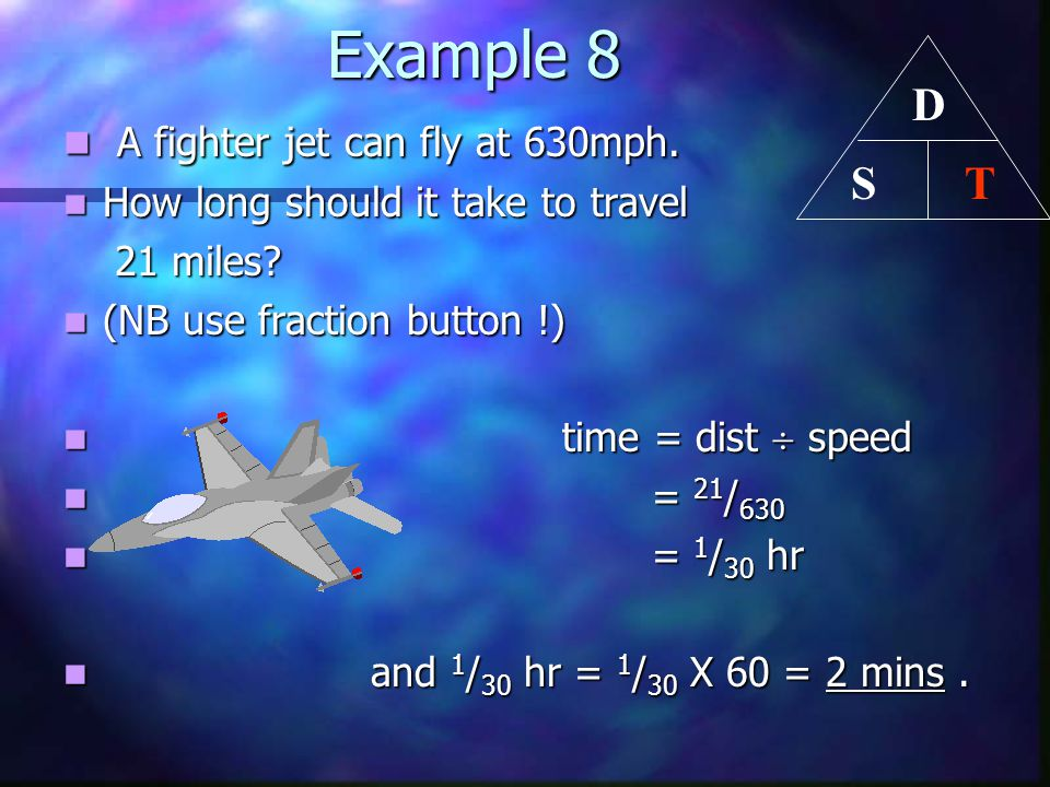 Example 8 Example 8 A fighter jet can fly at 630mph. A fighter jet can fly at 630mph. How long should it take to travel How long should it take to tra