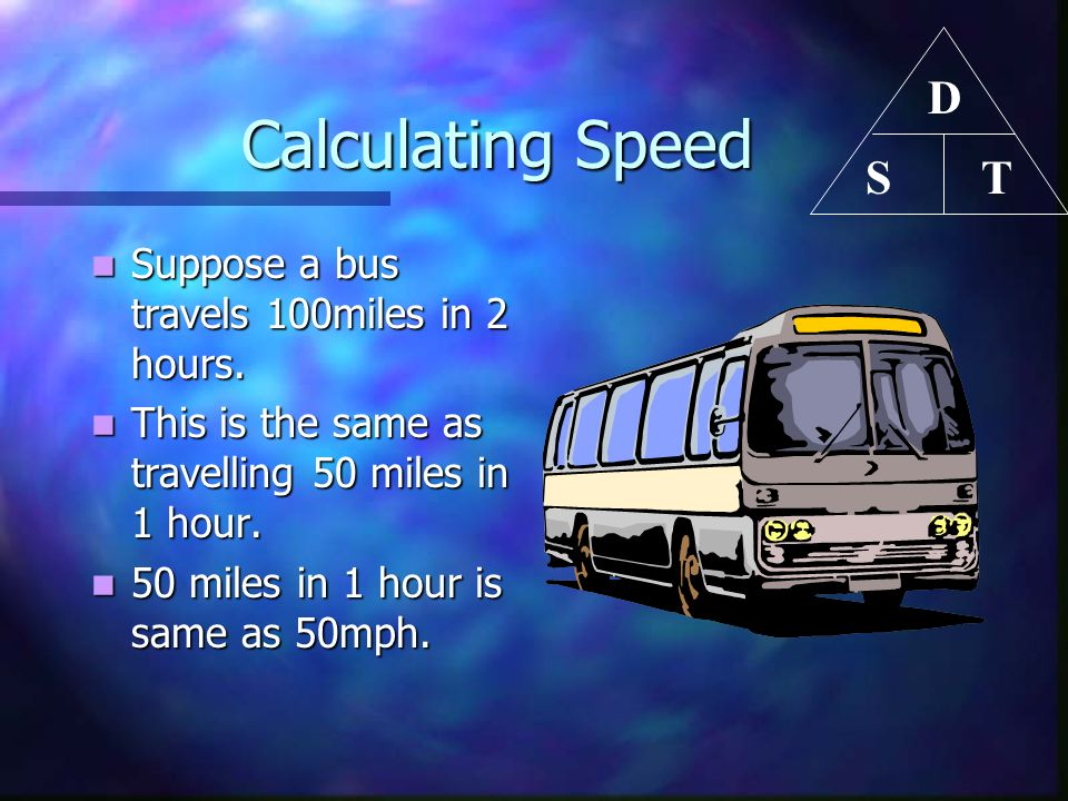 Calculating Speed Calculating Speed Suppose a bus travels 100miles in 2 hours. Suppose a bus travels 100miles in 2 hours. This is the same as travelli