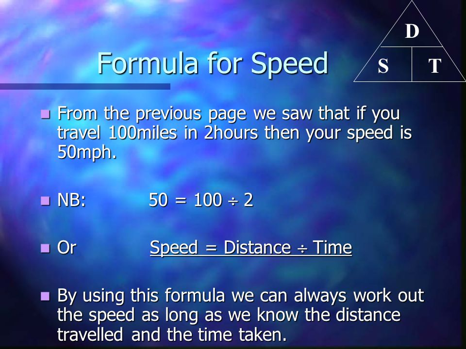 Formula for Speed Formula for Speed From the previous page we saw that if you travel 100miles in 2hours then your speed is 50mph. From the previous pa