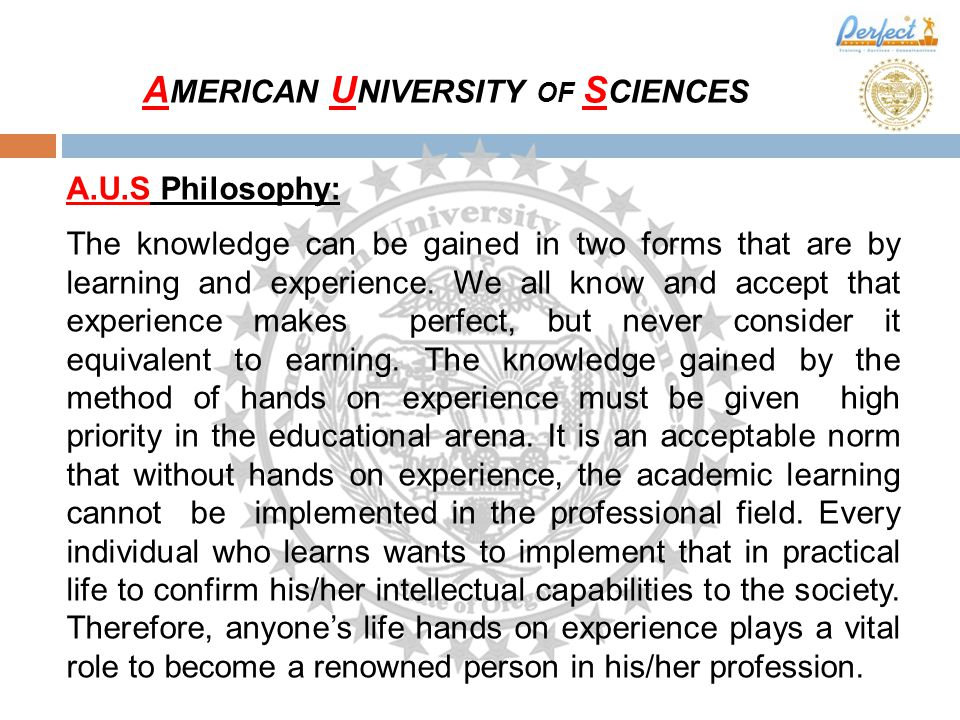 A.U.S Philosophy: The knowledge can be gained in two forms that are by learning and experience.
