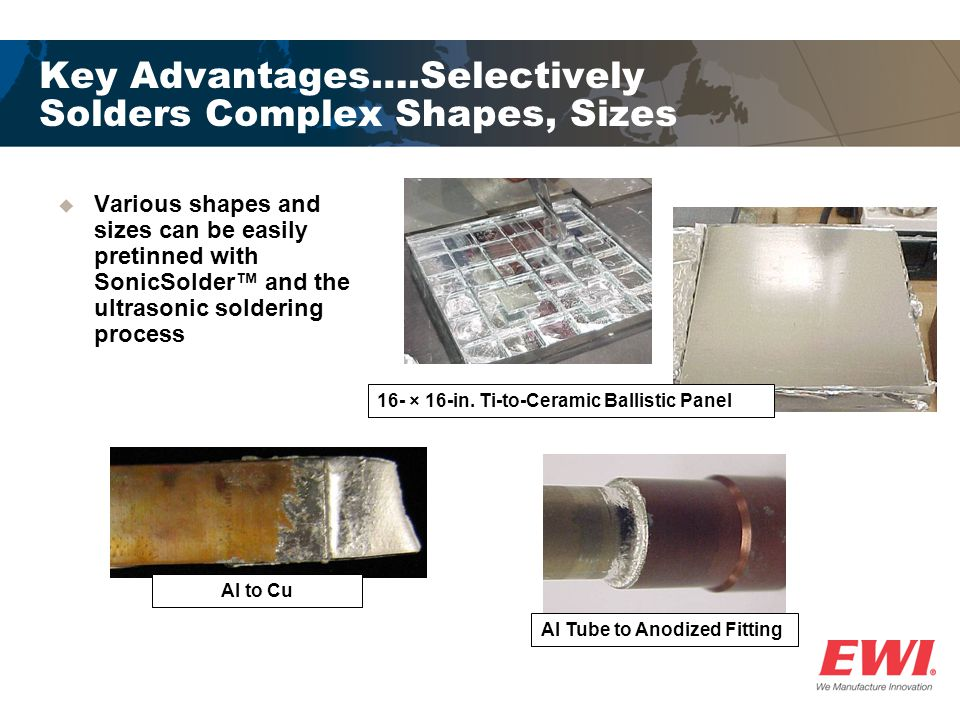 Key Advantages….Selectively Solders Complex Shapes, Sizes  Various shapes and sizes can be easily pretinned with SonicSolder™ and the ultrasonic soldering process Al Tube to Anodized Fitting 16- × 16-in.