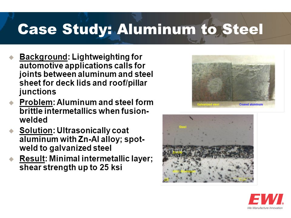 Case Study: Aluminum to Steel  Background: Lightweighting for automotive applications calls for joints between aluminum and steel sheet for deck lids and roof/pillar junctions  Problem: Aluminum and steel form brittle intermetallics when fusion- welded  Solution: Ultrasonically coat aluminum with Zn-Al alloy; spot- weld to galvanized steel  Result: Minimal intermetallic layer; shear strength up to 25 ksi