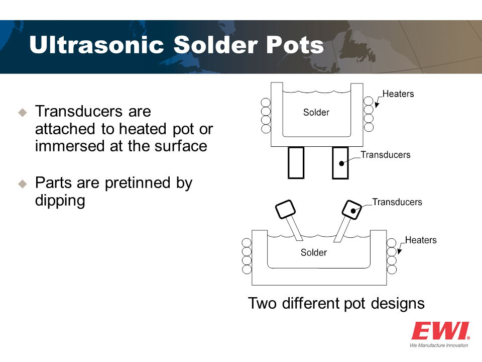 Ultrasonic Solder Pots  Transducers are attached to heated pot or immersed at the surface  Parts are pretinned by dipping Two different pot designs
