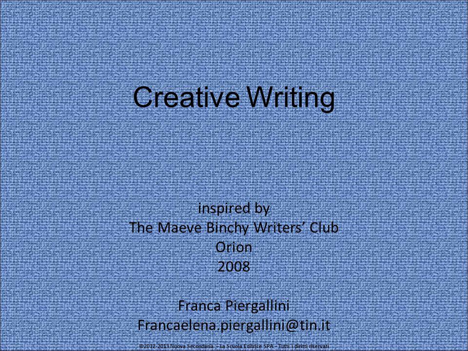 Creative Writing inspired by The Maeve Binchy Writers' Club Orion 2008 Franca Piergallini Francaelena.piergallini@tin.it ©2012-2013 Nuova Secondaria – La Scuola Editrice SPA – Tutti i diritti riservati