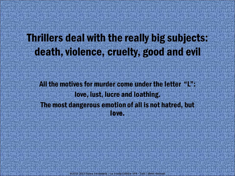 Thrillers deal with the really big subjects: death, violence, cruelty, good and evil All the motives for murder come under the letter L : love, lust, lucre and loathing.