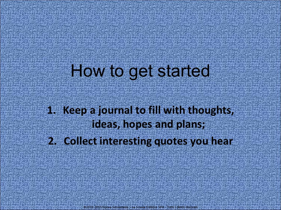 How to get started 1.Keep a journal to fill with thoughts, ideas, hopes and plans; 2.Collect interesting quotes you hear ©2012-2013 Nuova Secondaria – La Scuola Editrice SPA – Tutti i diritti riservati