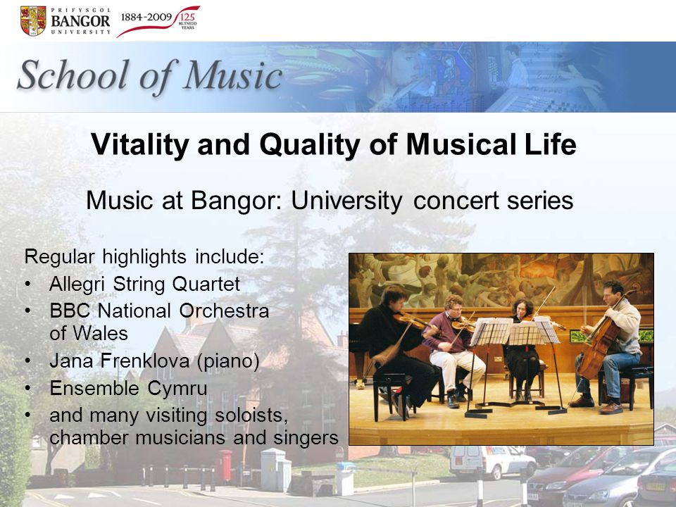Vitality and Quality of Musical Life Regular highlights include: Allegri String Quartet BBC National Orchestra of Wales Jana Frenklova (piano) Ensemble Cymru and many visiting soloists, chamber musicians and singers Music at Bangor: University concert series
