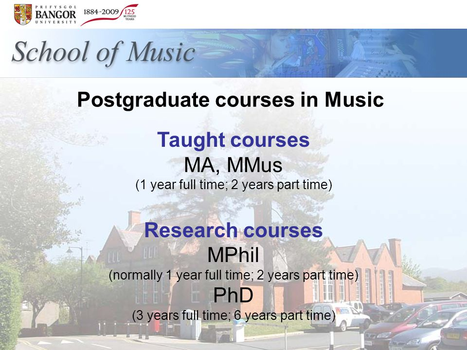 Postgraduate courses in Music Taught courses MA, MMus (1 year full time; 2 years part time) Research courses MPhil (normally 1 year full time; 2 years part time) PhD (3 years full time; 6 years part time)