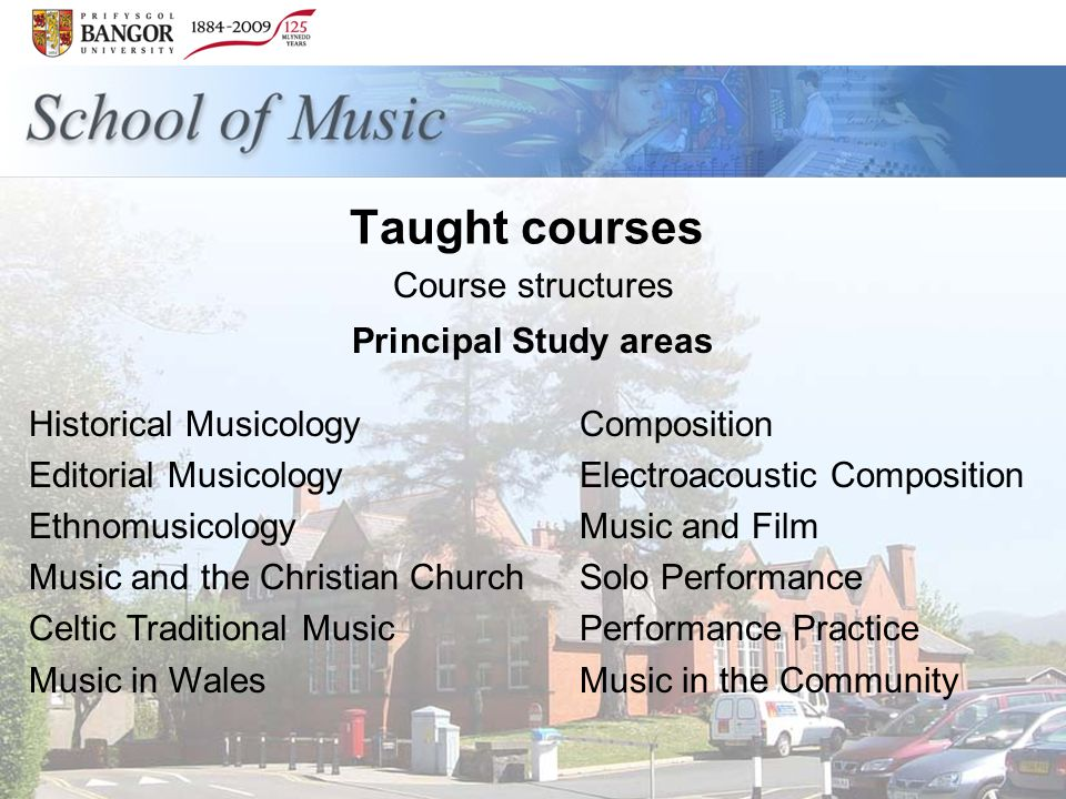 Taught courses Course structures Principal Study areas Historical Musicology Editorial Musicology Ethnomusicology Music and the Christian Church Celtic Traditional Music Music in Wales Composition Electroacoustic Composition Music and Film Solo Performance Performance Practice Music in the Community