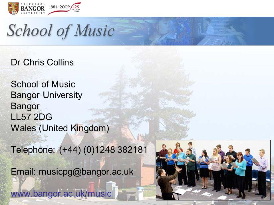 Dr Chris Collins School of Music Bangor University Bangor LL57 2DG Wales (United Kingdom) Telephone: (+44) (0)1248 382181 Email: musicpg@bangor.ac.uk www.bangor.ac.uk/music