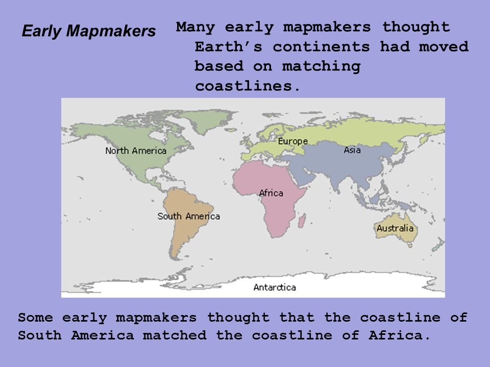 Early Mapmakers Many early mapmakers thought Earth's continents had moved based on matching coastlines. Some early mapmakers thought that the coastlin