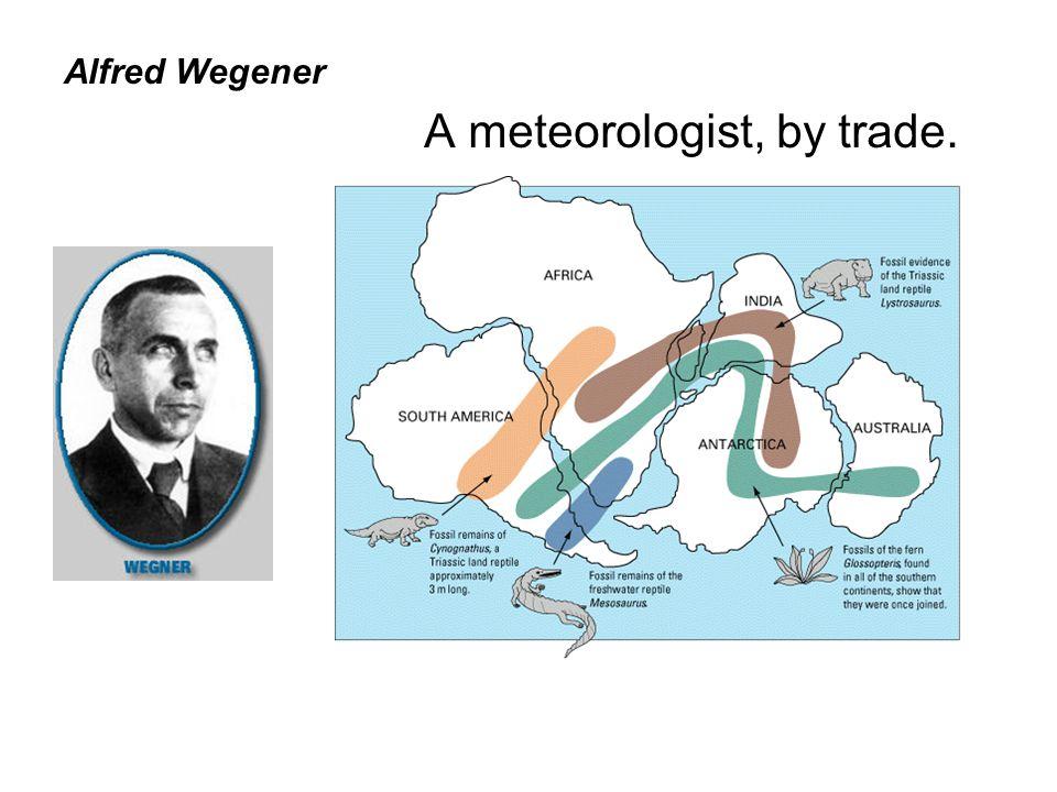 Alfred Wegener A meteorologist, by trade.