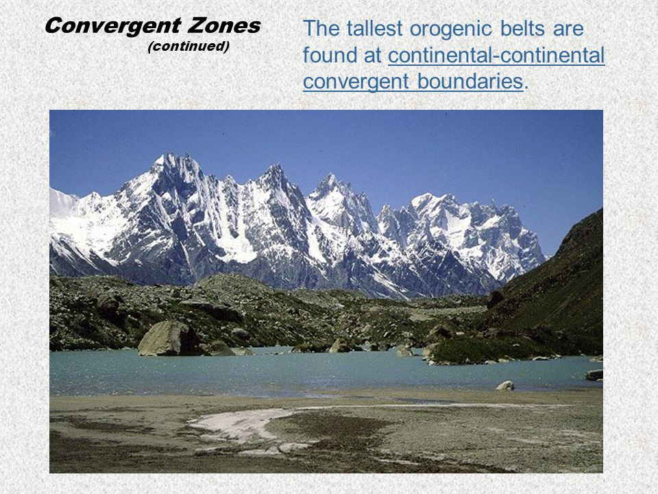 Convergent Zones (continued) The tallest orogenic belts are found at continental-continental convergent boundaries.
