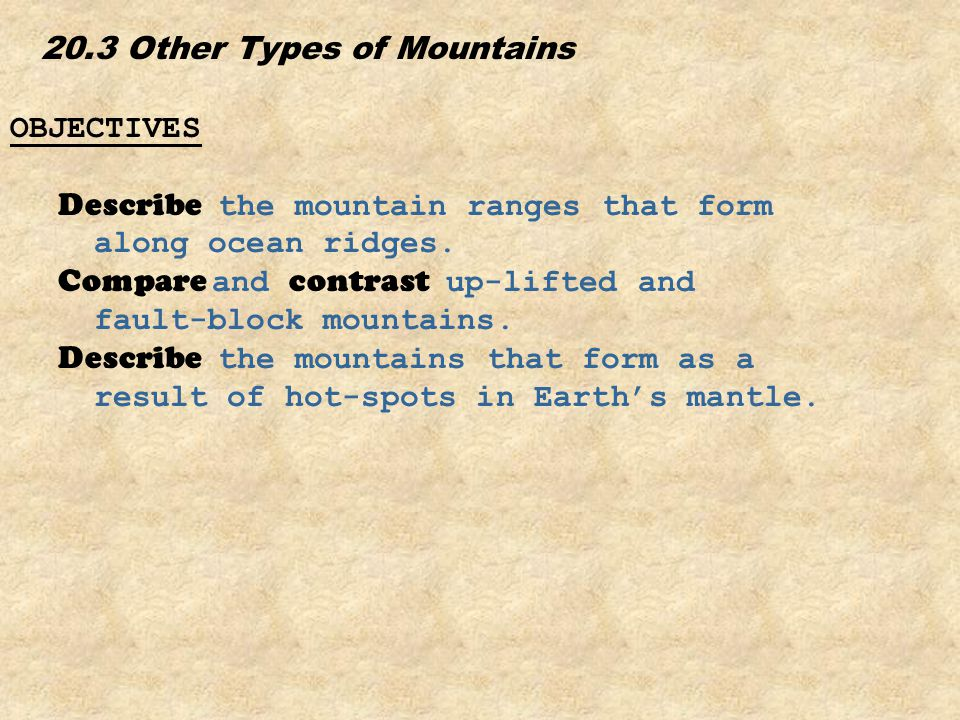 20.3 Other Types of Mountains OBJECTIVES Describe the mountain ranges that form along ocean ridges. Compare and contrast up-lifted and fault-block mou