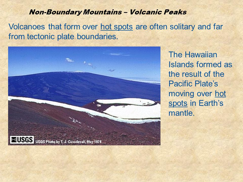 Non-Boundary Mountains – Volcanic Peaks Volcanoes that form over hot spots are often solitary and far from tectonic plate boundaries. The Hawaiian Isl