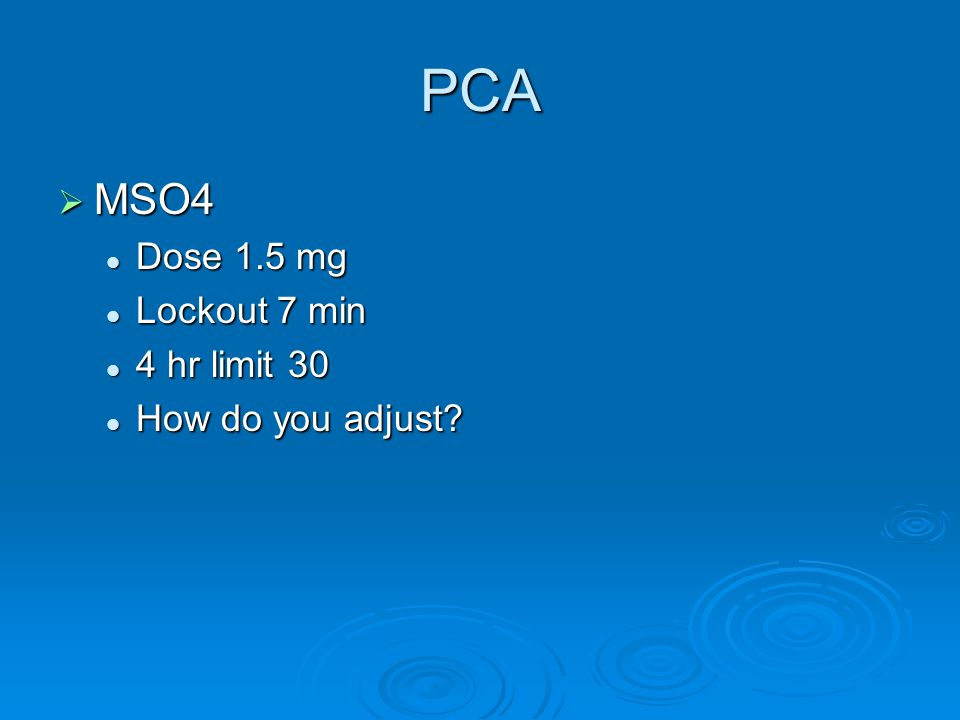 PCA  MSO4 Dose 1.5 mg Dose 1.5 mg Lockout 7 min Lockout 7 min 4 hr limit 30 4 hr limit 30 How do you adjust? How do you adjust?