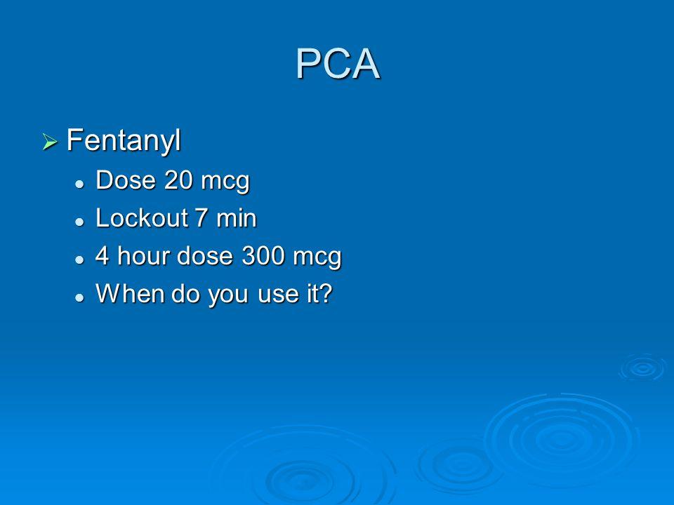 PCA  Fentanyl Dose 20 mcg Dose 20 mcg Lockout 7 min Lockout 7 min 4 hour dose 300 mcg 4 hour dose 300 mcg When do you use it? When do you use it?