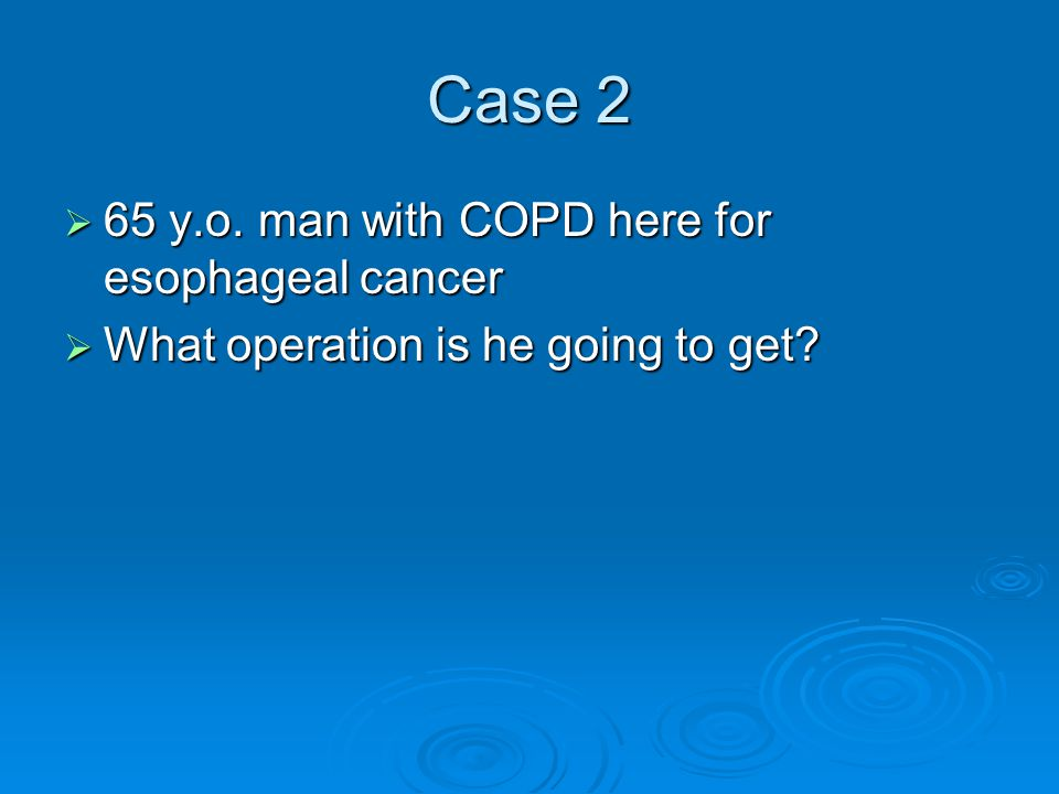 Case 2  65 y.o. man with COPD here for esophageal cancer  What operation is he going to get?