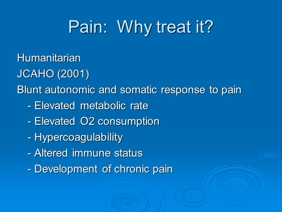 Pain: Why treat it? Humanitarian JCAHO (2001) Blunt autonomic and somatic response to pain - Elevated metabolic rate - Elevated O2 consumption - Hyper