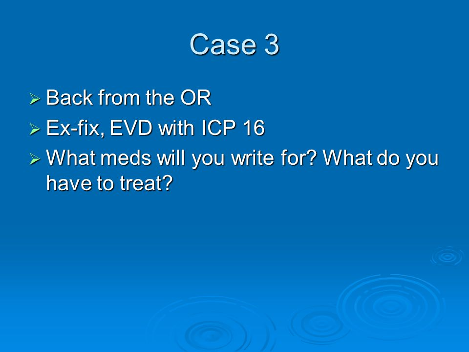 Case 3  Back from the OR  Ex-fix, EVD with ICP 16  What meds will you write for? What do you have to treat?