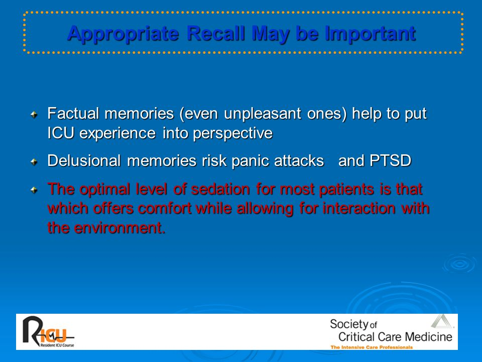 Appropriate Recall May be Important Factual memories (even unpleasant ones) help to put ICU experience into perspective Delusional memories risk panic