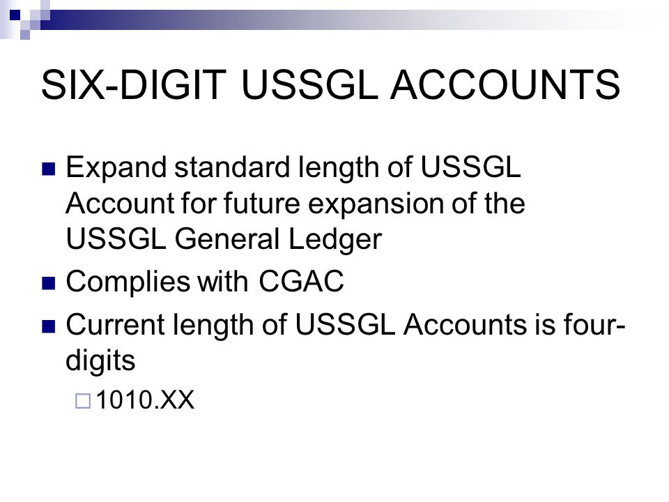 SIX-DIGIT USSGL ACCOUNTS Expand standard length of USSGL Account for future expansion of the USSGL General Ledger Complies with CGAC Current length of