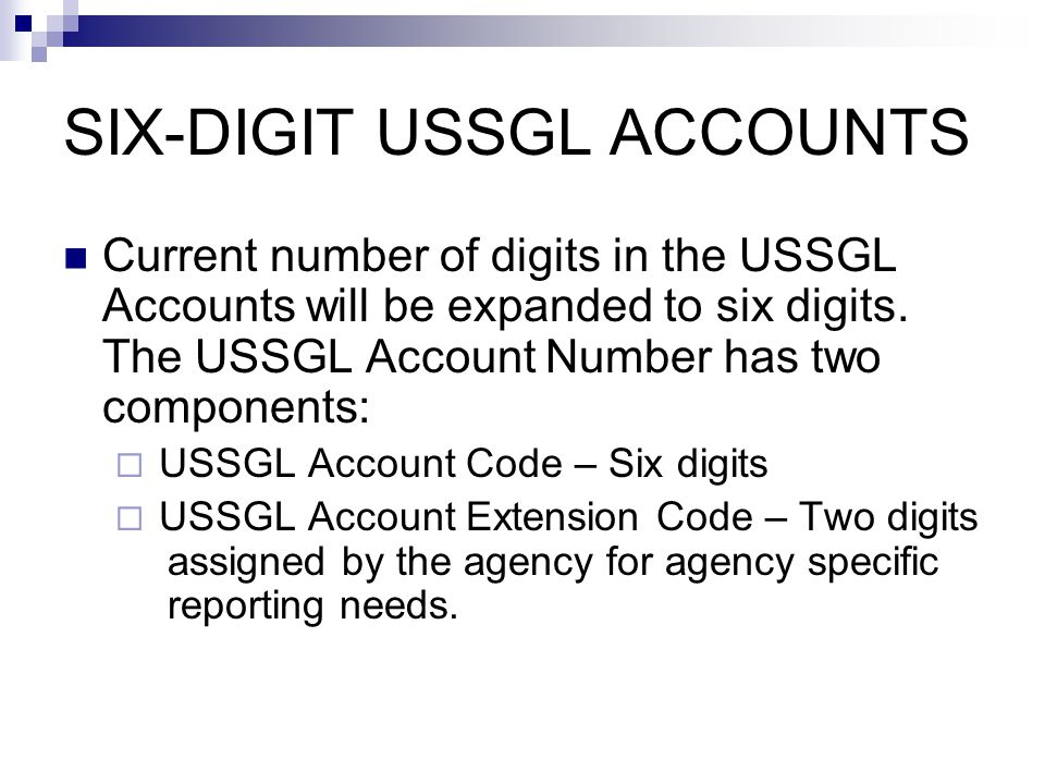 SIX-DIGIT USSGL ACCOUNTS Proposed Structure (initial)  Add two zeros 00 to the end of current USSGL Account  101000.00 Agencies can not modify six digits Agencies can use the two digit extension at their discretion
