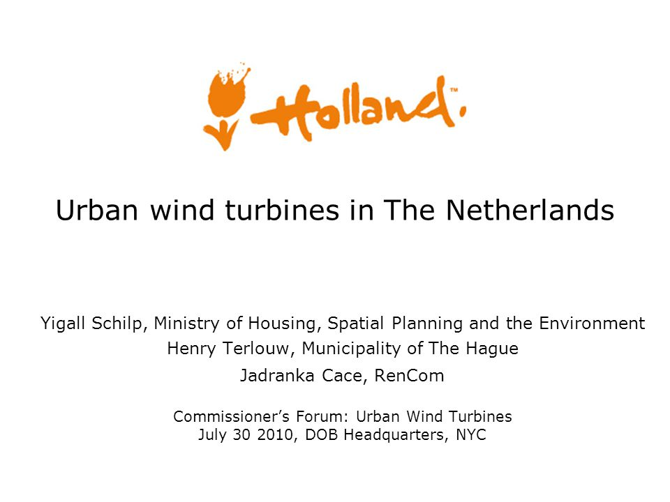 Urban wind turbines in The Netherlands Yigall Schilp, Ministry of Housing, Spatial Planning and the Environment Henry Terlouw, Municipality of The Hague Jadranka Cace, RenCom Commissioner's Forum: Urban Wind Turbines July 30 2010, DOB Headquarters, NYC