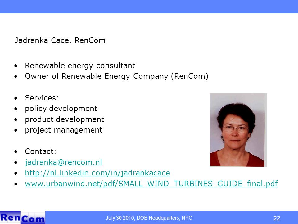 July 30 2010, DOB Headquarters, NYC 22 Jadranka Cace, RenCom Renewable energy consultant Owner of Renewable Energy Company (RenCom) Services: policy development product development project management Contact: jadranka@rencom.nl http://nl.linkedin.com/in/jadrankacace www.urbanwind.net/pdf/SMALL_WIND_TURBINES_GUIDE_final.pdf