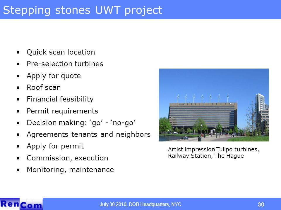 July 30 2010, DOB Headquarters, NYC 30 Stepping stones UWT project Quick scan location Pre-selection turbines Apply for quote Roof scan Financial feasibility Permit requirements Decision making: 'go' - 'no-go' Agreements tenants and neighbors Apply for permit Commission, execution Monitoring, maintenance Artist impression Tulipo turbines, Railway Station, The Hague