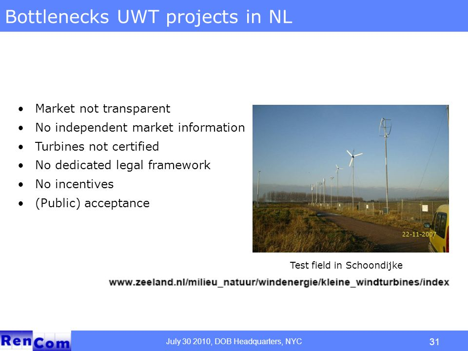 July 30 2010, DOB Headquarters, NYC Bottlenecks UWT projects in NL Market not transparent No independent market information Turbines not certified No dedicated legal framework No incentives (Public) acceptance Test field in Schoondijke 31