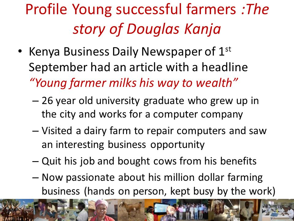 Profile Young successful farmers :The story of Douglas Kanja Kenya Business Daily Newspaper of 1 st September had an article with a headline Young farmer milks his way to wealth – 26 year old university graduate who grew up in the city and works for a computer company – Visited a dairy farm to repair computers and saw an interesting business opportunity – Quit his job and bought cows from his benefits – Now passionate about his million dollar farming business (hands on person, kept busy by the work)