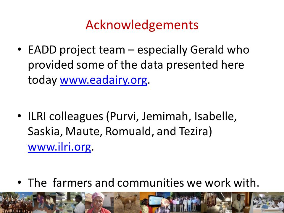 Acknowledgements EADD project team – especially Gerald who provided some of the data presented here today www.eadairy.org.www.eadairy.org ILRI colleagues (Purvi, Jemimah, Isabelle, Saskia, Maute, Romuald, and Tezira) www.ilri.org.