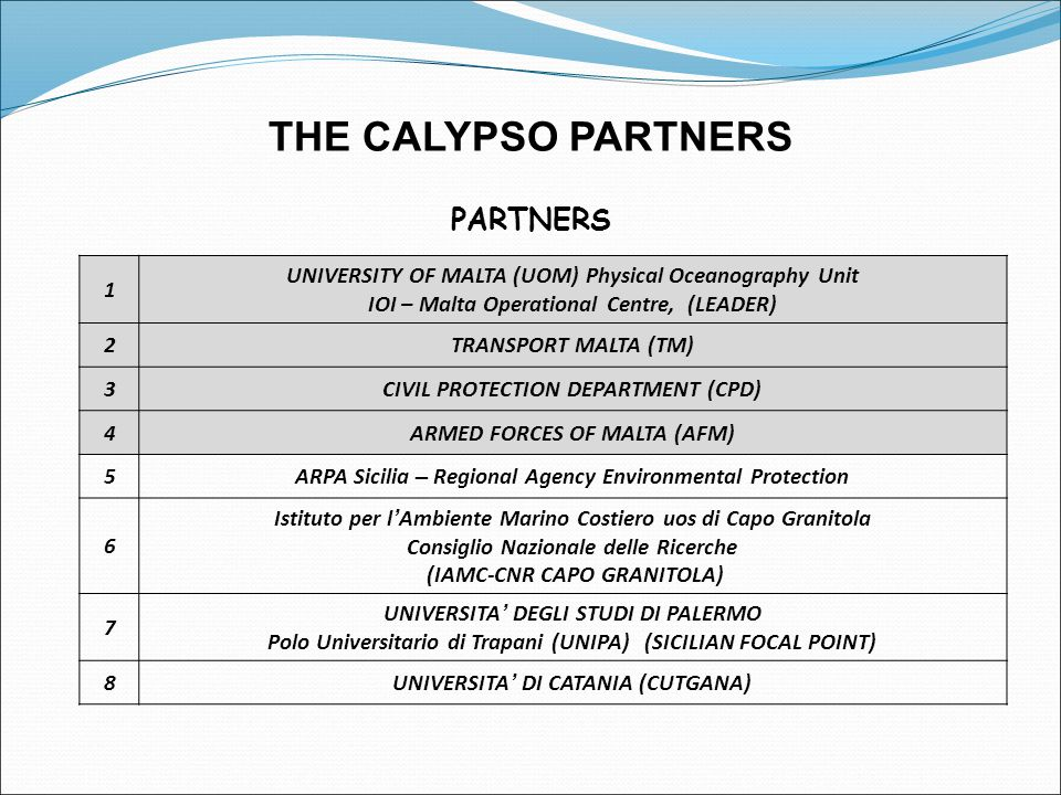 THE CALYPSO PARTNERS PARTNERS 1 UNIVERSITY OF MALTA (UOM) Physical Oceanography Unit IOI – Malta Operational Centre, (LEADER) 2TRANSPORT MALTA (TM) 3CIVIL PROTECTION DEPARTMENT (CPD) 4ARMED FORCES OF MALTA (AFM) 5ARPA Sicilia – Regional Agency Environmental Protection 6 Istituto per l ' Ambiente Marino Costiero uos di Capo Granitola Consiglio Nazionale delle Ricerche (IAMC-CNR CAPO GRANITOLA) 7 UNIVERSITA ' DEGLI STUDI DI PALERMO Polo Universitario di Trapani (UNIPA) (SICILIAN FOCAL POINT) 8UNIVERSITA ' DI CATANIA (CUTGANA)