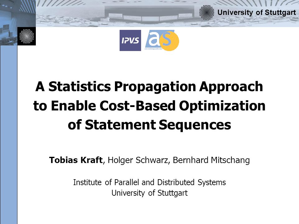 University of Stuttgart A Statistics Propagation Approach to Enable Cost-Based Optimization of Statement Sequences Tobias Kraft, Holger Schwarz, Bernh