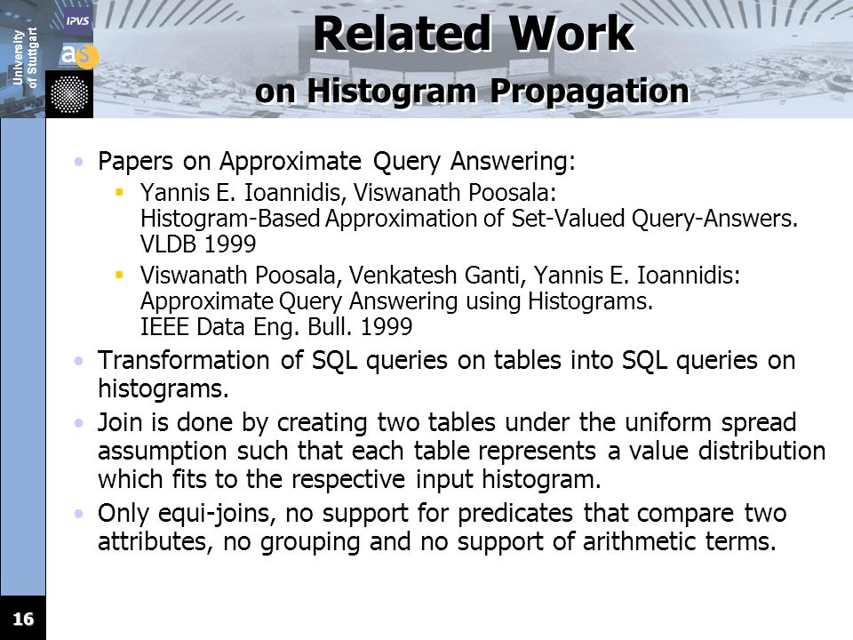 University of Stuttgart 16 Related Work on Histogram Propagation Papers on Approximate Query Answering:  Yannis E. Ioannidis, Viswanath Poosala: Hist